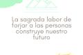 La sagrada labor de forjar a las personas construye nuestro futuro